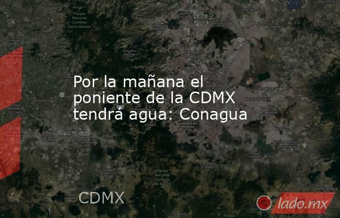 Por la mañana el poniente de la CDMX tendrá agua: Conagua. Noticias en tiempo real