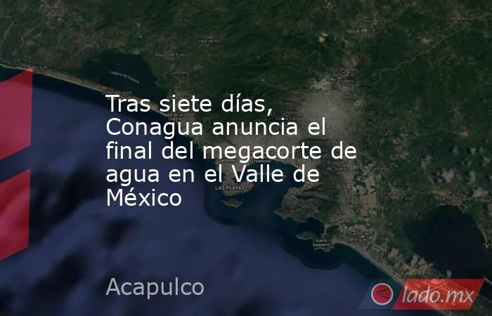 Tras siete días, Conagua anuncia el final del megacorte de agua en el Valle de México. Noticias en tiempo real