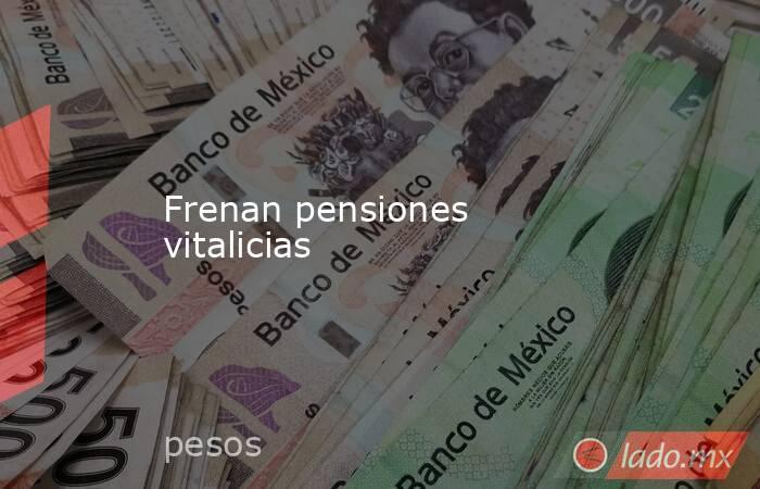 Frenan pensiones vitalicias. Noticias en tiempo real