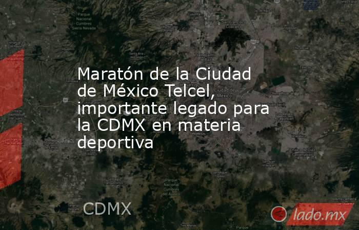 Maratón de la Ciudad de México Telcel, importante legado para la CDMX en materia deportiva. Noticias en tiempo real