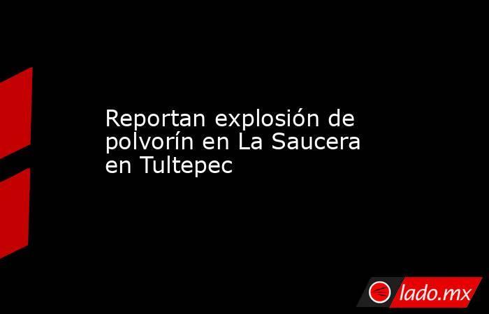 Reportan explosión de polvorín en La Saucera en Tultepec. Noticias en tiempo real