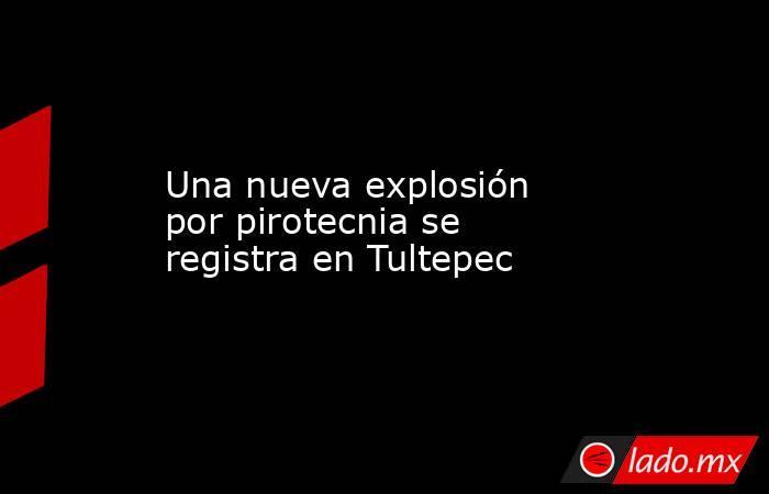 Una nueva explosión por pirotecnia se registra en Tultepec. Noticias en tiempo real