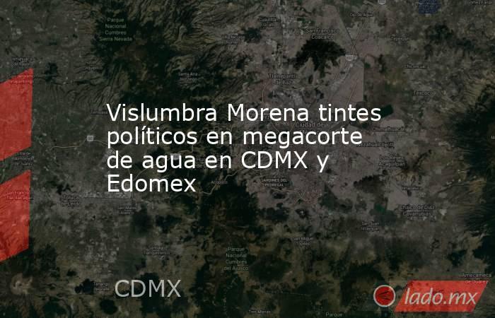 Vislumbra Morena tintes políticos en megacorte de agua en CDMX y Edomex. Noticias en tiempo real