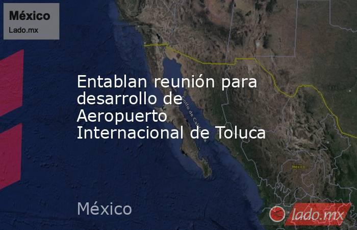 Entablan reunión para desarrollo de Aeropuerto Internacional de Toluca. Noticias en tiempo real