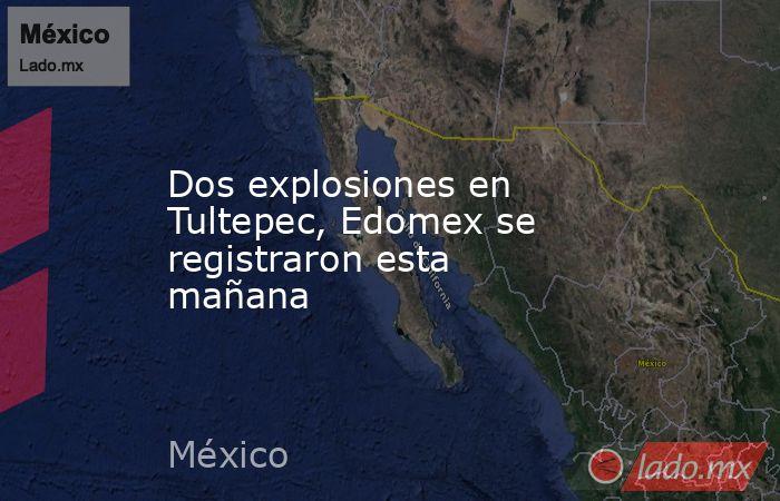 Dos explosiones en Tultepec, Edomex se registraron esta mañana. Noticias en tiempo real