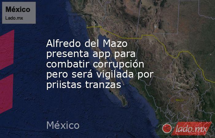 Alfredo del Mazo presenta app para combatir corrupción pero será vigilada por priistas tranzas. Noticias en tiempo real