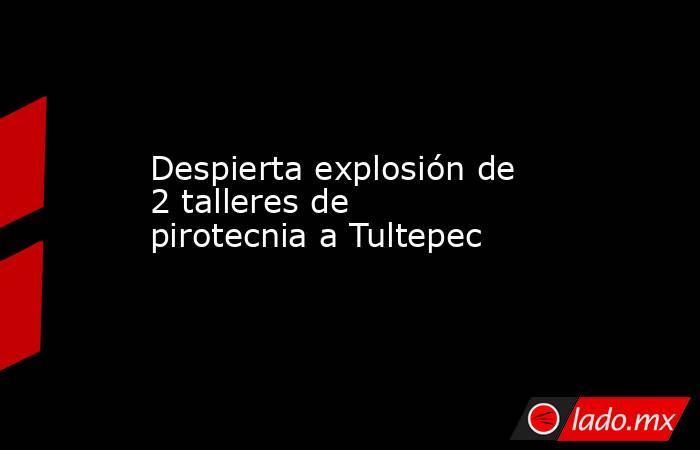 Despierta explosión de 2 talleres de pirotecnia a Tultepec. Noticias en tiempo real