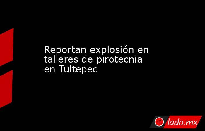 Reportan explosión en talleres de pirotecnia en Tultepec. Noticias en tiempo real