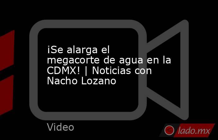 ¡Se alarga el megacorte de agua en la CDMX! | Noticias con Nacho Lozano. Noticias en tiempo real