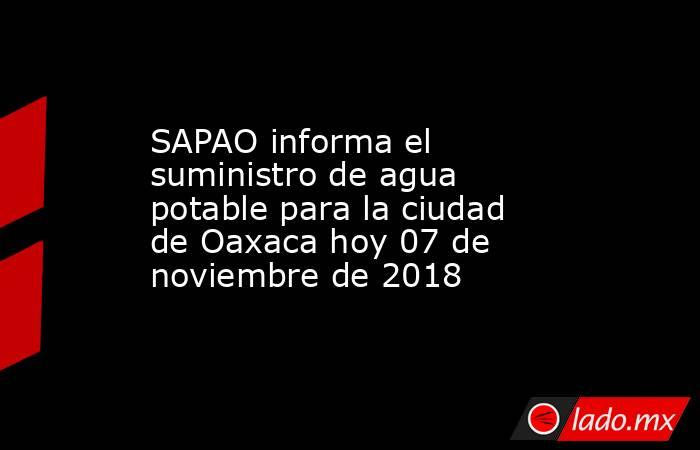 SAPAO informa el suministro de agua potable para la ciudad de Oaxaca hoy 07 de noviembre de 2018. Noticias en tiempo real