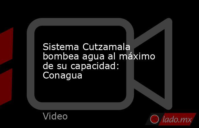Sistema Cutzamala bombea agua al máximo de su capacidad: Conagua. Noticias en tiempo real