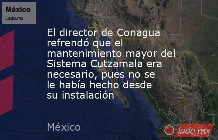 El director de Conagua refrendó que el mantenimiento mayor del Sistema Cutzamala era necesario, pues no se le había hecho desde su instalación. Noticias en tiempo real