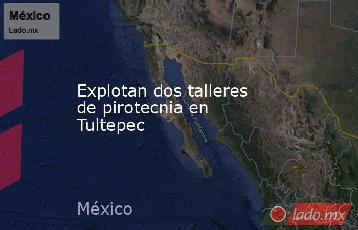 Explotan dos talleres de pirotecnia en Tultepec. Noticias en tiempo real