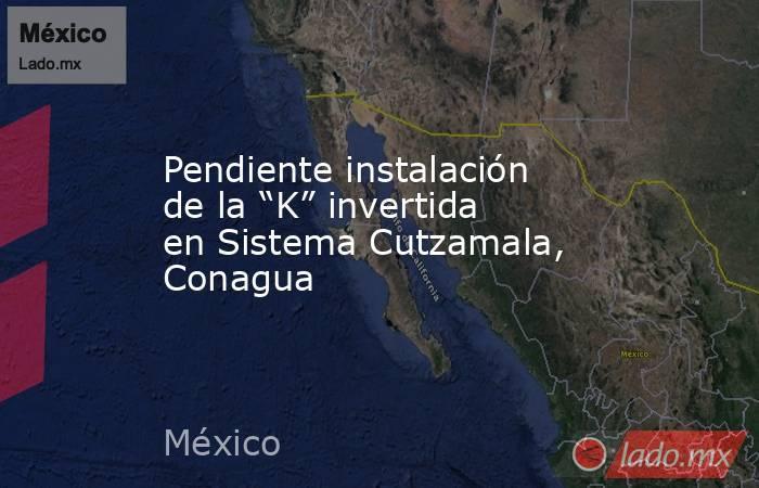 """Pendiente instalación de la """"K"""" invertida en Sistema Cutzamala, Conagua. Noticias en tiempo real"""