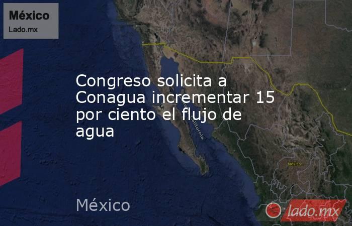 Congreso solicita a Conagua incrementar 15 por ciento el flujo de agua. Noticias en tiempo real