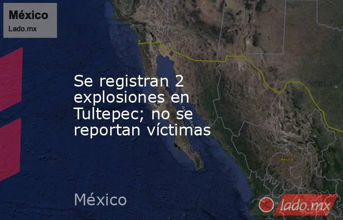 Se registran 2 explosiones en Tultepec; no se reportan víctimas. Noticias en tiempo real