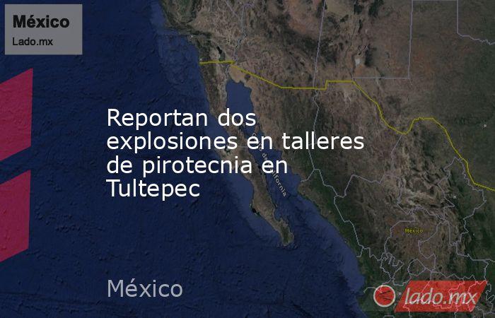 Reportan dos explosiones en talleres de pirotecnia en Tultepec. Noticias en tiempo real