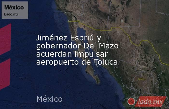 Jiménez Espriú y gobernador Del Mazo acuerdan impulsar aeropuerto de Toluca. Noticias en tiempo real