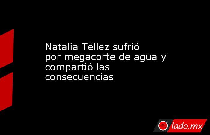 Natalia Téllez sufrió por megacorte de agua y compartió las consecuencias. Noticias en tiempo real