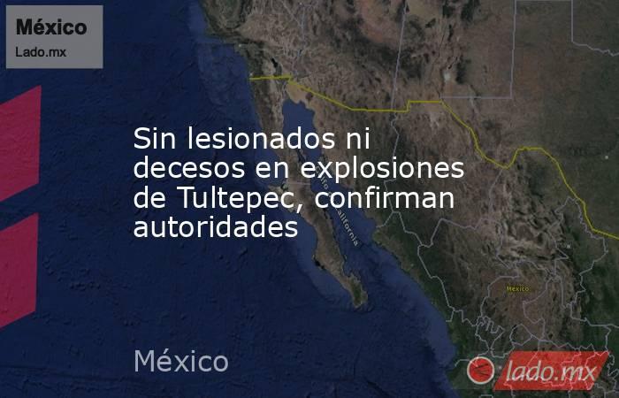 Sin lesionados ni decesos en explosiones de Tultepec, confirman autoridades. Noticias en tiempo real