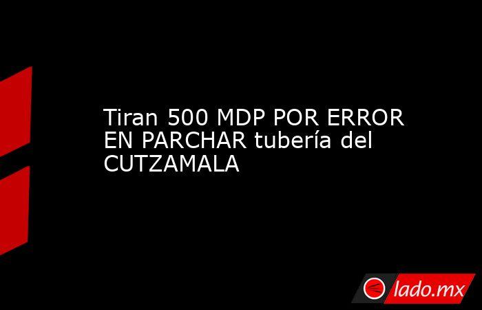 Tiran 500 MDP POR ERROR EN PARCHAR tubería del CUTZAMALA. Noticias en tiempo real