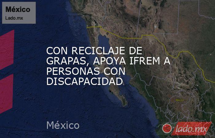 CON RECICLAJE DE GRAPAS, APOYA IFREM A PERSONAS CON DISCAPACIDAD. Noticias en tiempo real