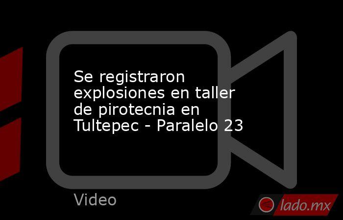 Se registraron explosiones en taller de pirotecnia en Tultepec - Paralelo 23. Noticias en tiempo real