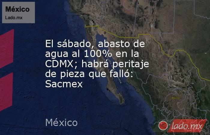 El sábado, abasto de agua al 100% en la CDMX; habrá peritaje de pieza que falló: Sacmex. Noticias en tiempo real