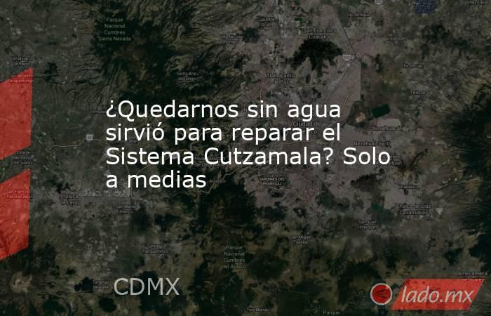 ¿Quedarnos sin agua sirvió para reparar el Sistema Cutzamala? Solo a medias. Noticias en tiempo real