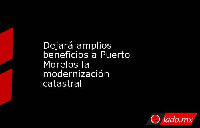 Dejará amplios beneficios a Puerto Morelos la modernización catastral. Noticias en tiempo real