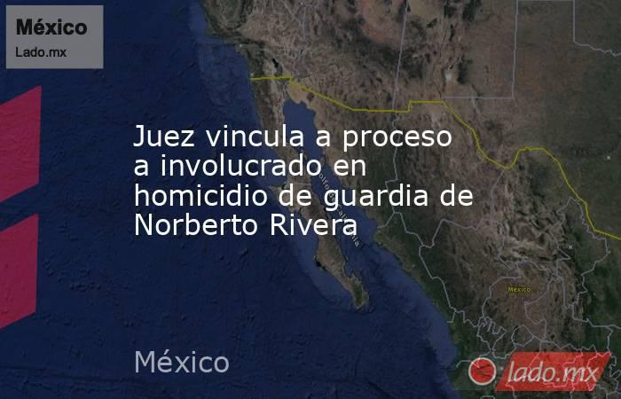 Juez vincula a proceso a involucrado en homicidio de guardia de Norberto Rivera. Noticias en tiempo real