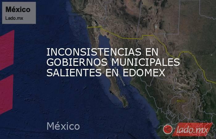 INCONSISTENCIAS EN GOBIERNOS MUNICIPALES SALIENTES EN EDOMEX. Noticias en tiempo real