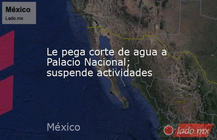 Le pega corte de agua a Palacio Nacional; suspende actividades. Noticias en tiempo real