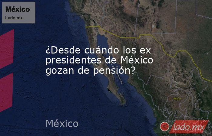 ¿Desde cuándo los ex presidentes de México gozan de pensión?. Noticias en tiempo real