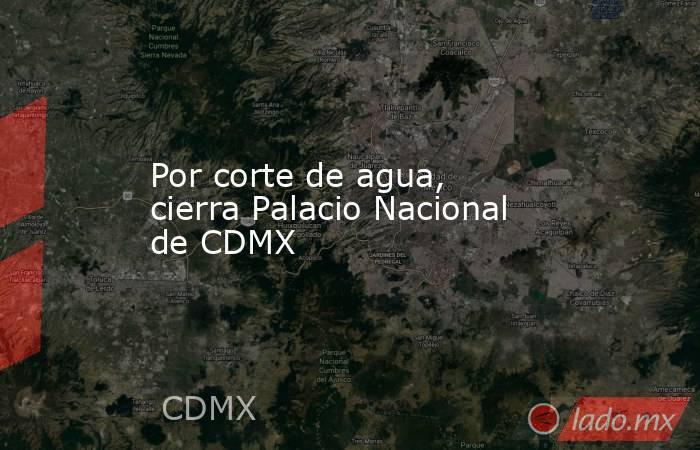 Por corte de agua, cierra Palacio Nacional de CDMX. Noticias en tiempo real