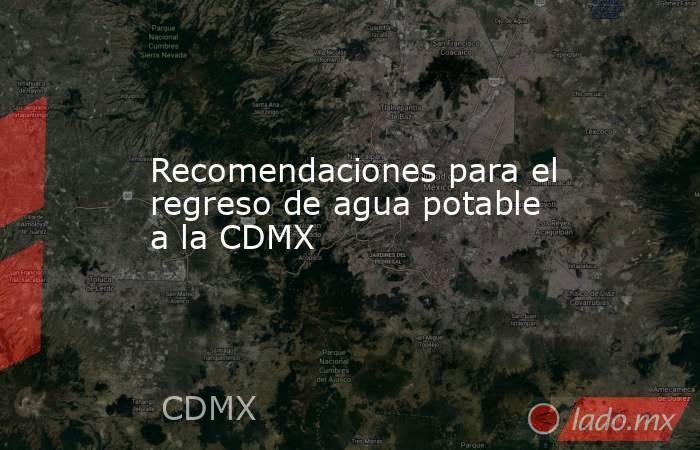 Recomendaciones para el regreso de agua potable a la CDMX. Noticias en tiempo real