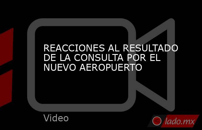 REACCIONES AL RESULTADO DE LA CONSULTA POR EL NUEVO AEROPUERTO. Noticias en tiempo real
