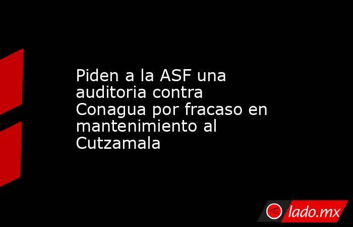 Piden a la ASF una auditoria contra Conagua por fracaso en mantenimiento al Cutzamala. Noticias en tiempo real