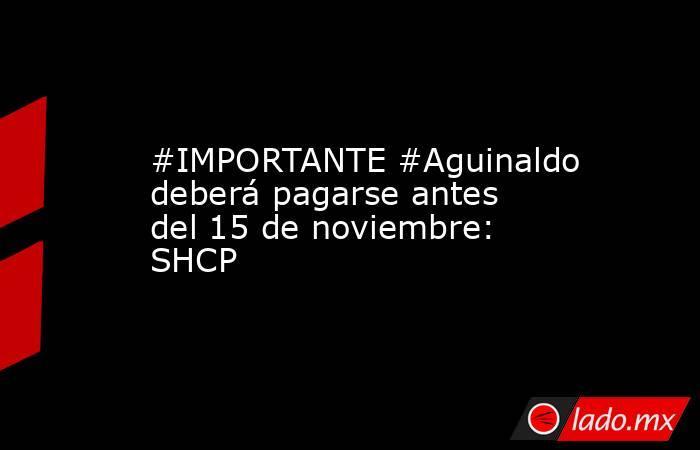 #IMPORTANTE #Aguinaldo deberá pagarse antes del 15 de noviembre: SHCP. Noticias en tiempo real