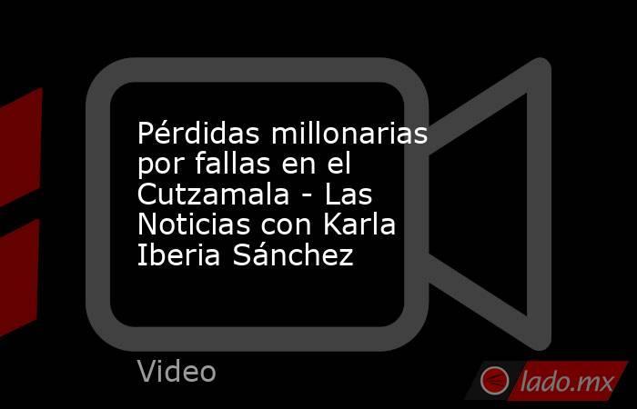 Pérdidas millonarias por fallas en el Cutzamala - Las Noticias con Karla Iberia Sánchez. Noticias en tiempo real