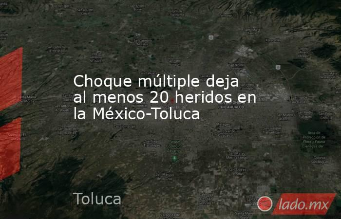 Choque múltiple deja al menos 20 heridos en la México-Toluca. Noticias en tiempo real