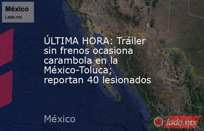 ÚLTIMA HORA: Tráiler sin frenos ocasiona carambola en la México-Toluca; reportan 40 lesionados. Noticias en tiempo real