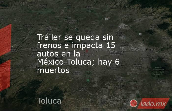 Tráiler se queda sin frenos e impacta 15 autos en la México-Toluca; hay 6 muertos. Noticias en tiempo real