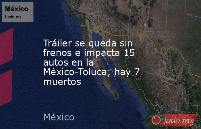 Tráiler se queda sin frenos e impacta 15 autos en la México-Toluca; hay 7 muertos. Noticias en tiempo real