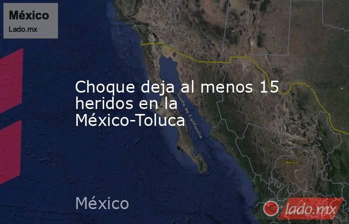 Choque deja al menos 15 heridos en la México-Toluca. Noticias en tiempo real