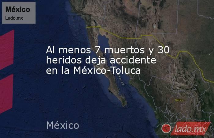 Al menos 7 muertos y 30 heridos deja accidente en la México-Toluca. Noticias en tiempo real