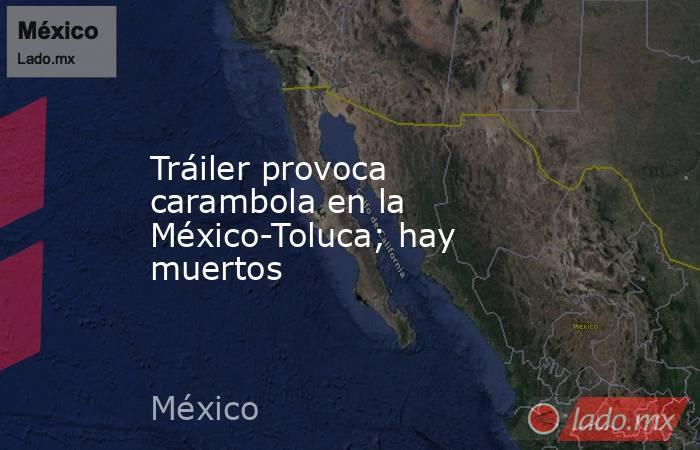 Tráiler provoca carambola en la México-Toluca; hay muertos. Noticias en tiempo real