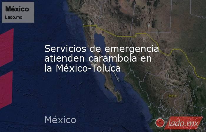 Servicios de emergencia atienden carambola en la México-Toluca. Noticias en tiempo real