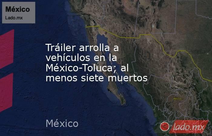 Tráiler arrolla a vehículos en la México-Toluca; al menos siete muertos. Noticias en tiempo real