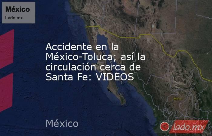 Accidente en la México-Toluca; así la circulación cerca de Santa Fe: VIDEOS. Noticias en tiempo real